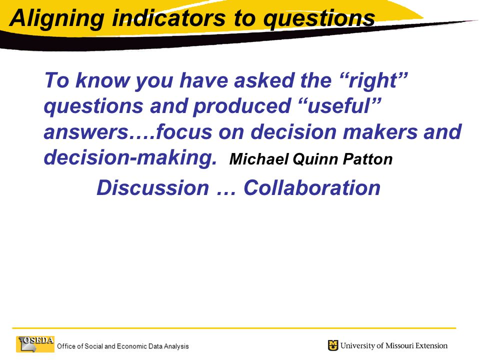 Office of Social and Economic Data Analysis Aligning indicators to questions To know you have asked the right questions and produced useful answers….focus on decision makers and decision-making.