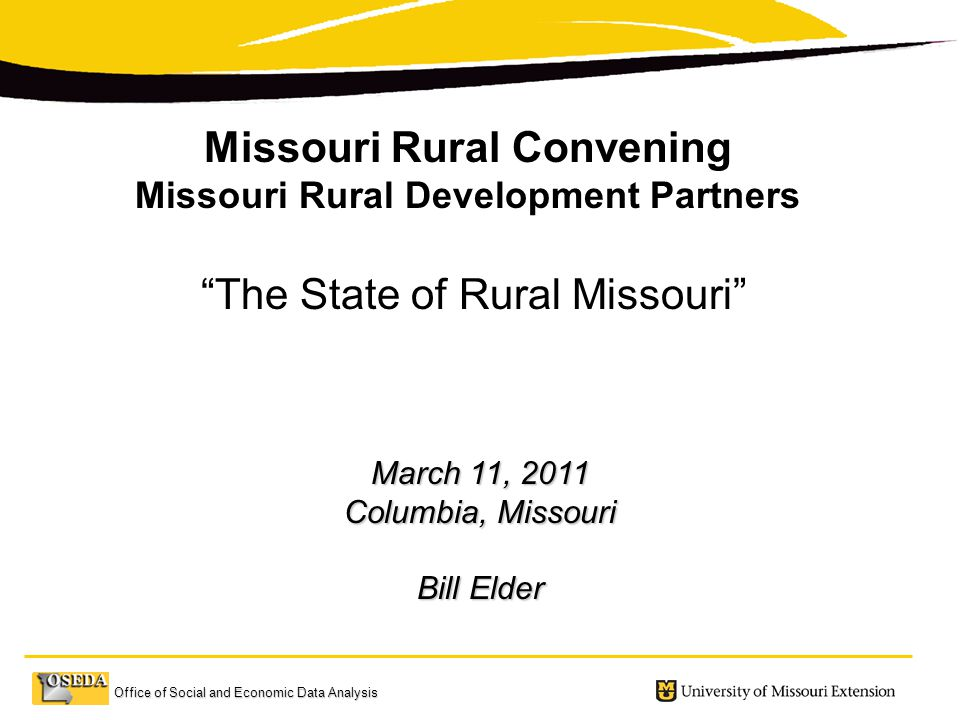 Office of Social and Economic Data Analysis March 11, 2011 Columbia, Missouri Bill Elder Missouri Rural Convening Missouri Rural Development Partners The State of Rural Missouri