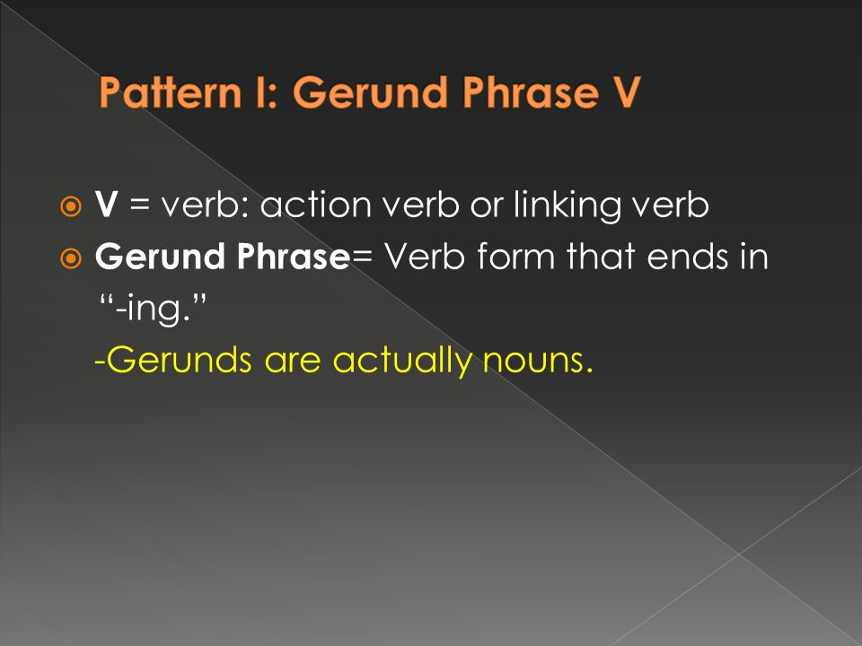  V = verb: action verb or linking verb  Gerund Phrase = Verb form that ends in -ing. -Gerunds are actually nouns.