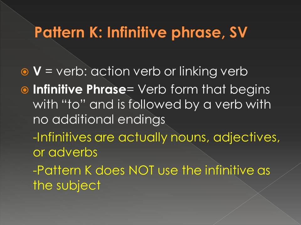  V = verb: action verb or linking verb  Infinitive Phrase = Verb form that begins with to and is followed by a verb with no additional endings -Infinitives are actually nouns, adjectives, or adverbs -Pattern K does NOT use the infinitive as the subject