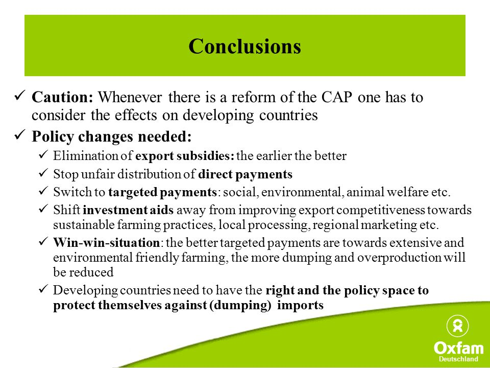 Deutschland Conclusions Caution: Whenever there is a reform of the CAP one has to consider the effects on developing countries Policy changes needed: Elimination of export subsidies: the earlier the better Stop unfair distribution of direct payments Switch to targeted payments: social, environmental, animal welfare etc.