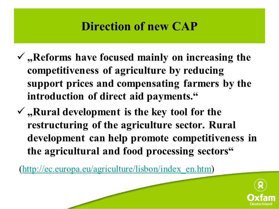 "Deutschland Direction of new CAP ""Reforms have focused mainly on increasing the competitiveness of agriculture by reducing support prices and compensating farmers by the introduction of direct aid payments. ""Rural development is the key tool for the restructuring of the agriculture sector."