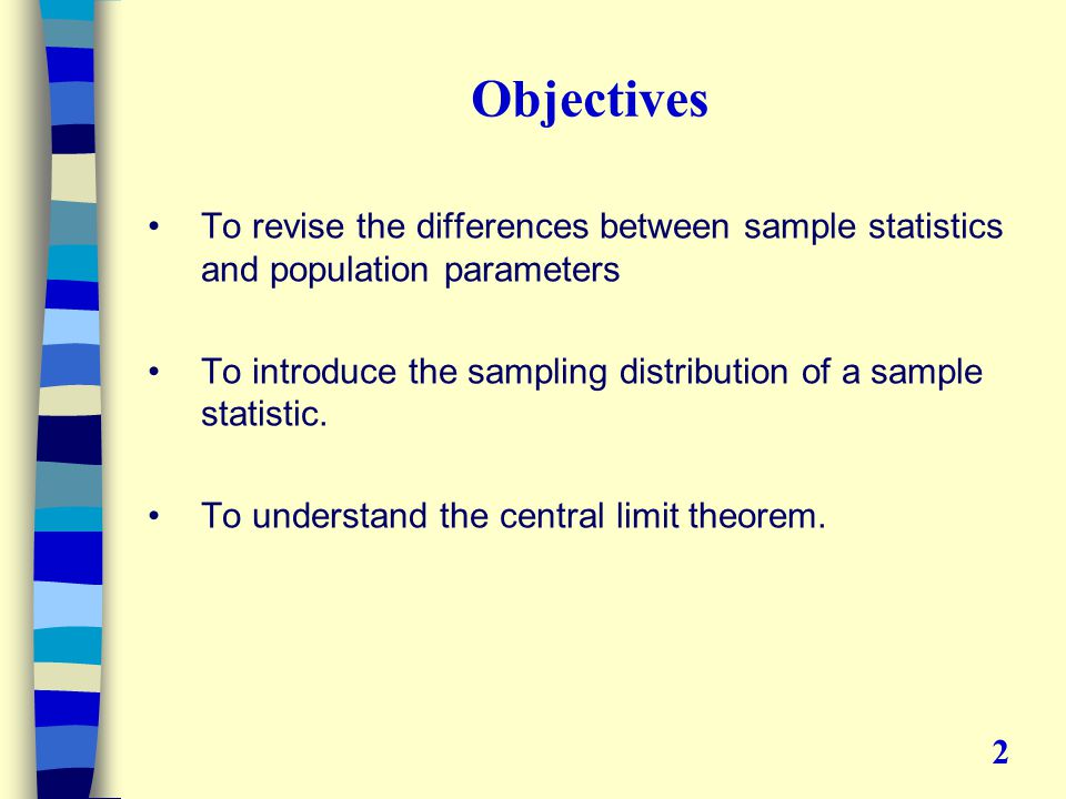 Objectives To revise the differences between sample statistics and population parameters To introduce the sampling distribution of a sample statistic.
