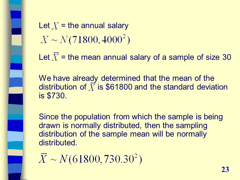 Let = the annual salary Let = the mean annual salary of a sample of size 30 We have already determined that the mean of the distribution of is $61800 and the standard deviation is $730.