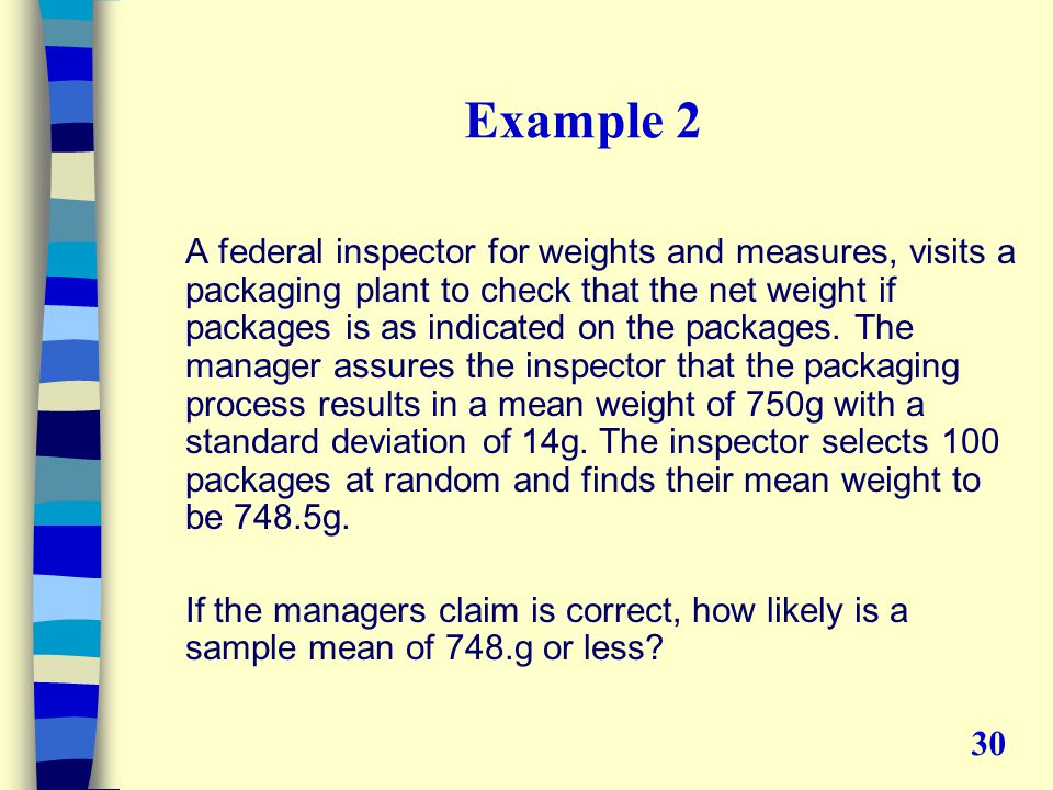 Example 2 A federal inspector for weights and measures, visits a packaging plant to check that the net weight if packages is as indicated on the packages.