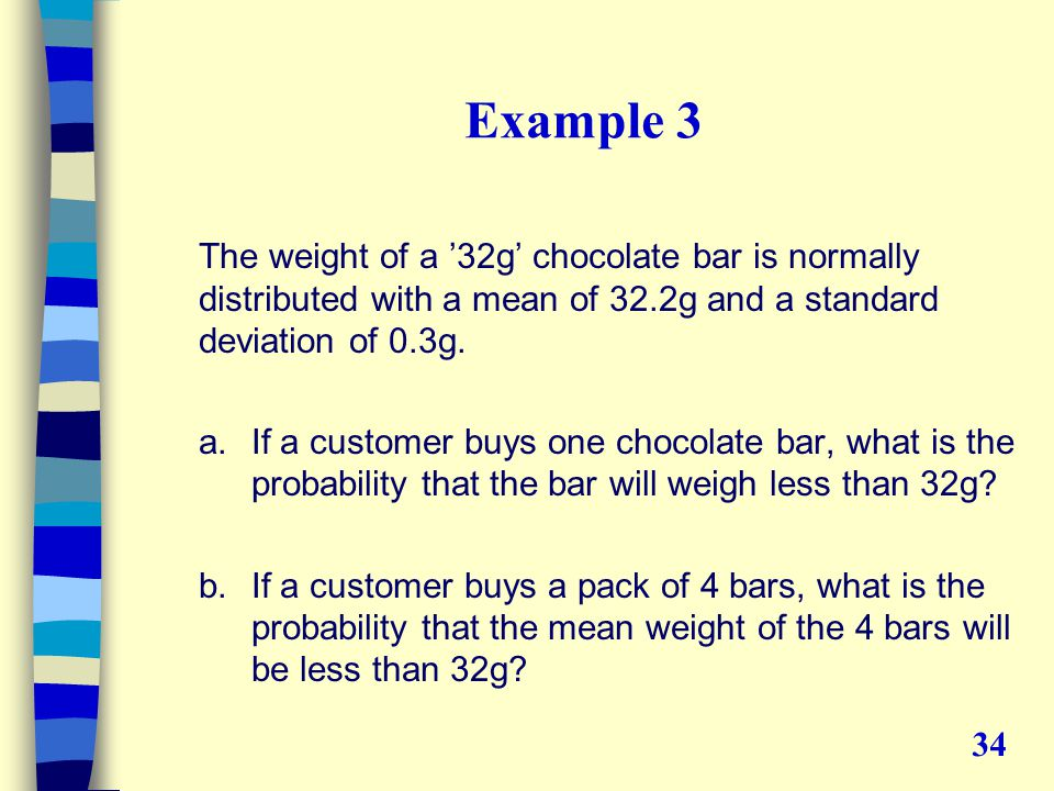 Example 3 The weight of a '32g' chocolate bar is normally distributed with a mean of 32.2g and a standard deviation of 0.3g.