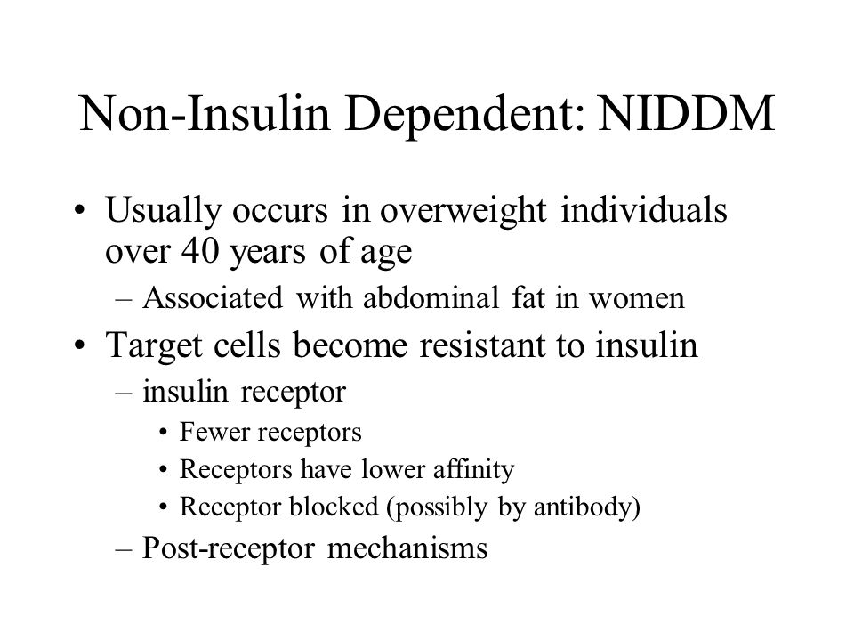 Non-Insulin Dependent: NIDDM Usually occurs in overweight individuals over 40 years of age –Associated with abdominal fat in women Target cells become resistant to insulin –insulin receptor Fewer receptors Receptors have lower affinity Receptor blocked (possibly by antibody) –Post-receptor mechanisms
