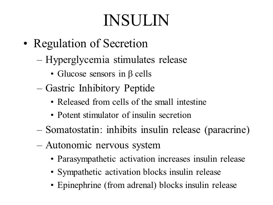 INSULIN Regulation of Secretion –Hyperglycemia stimulates release Glucose sensors in  cells –Gastric Inhibitory Peptide Released from cells of the small intestine Potent stimulator of insulin secretion –Somatostatin: inhibits insulin release (paracrine) –Autonomic nervous system Parasympathetic activation increases insulin release Sympathetic activation blocks insulin release Epinephrine (from adrenal) blocks insulin release