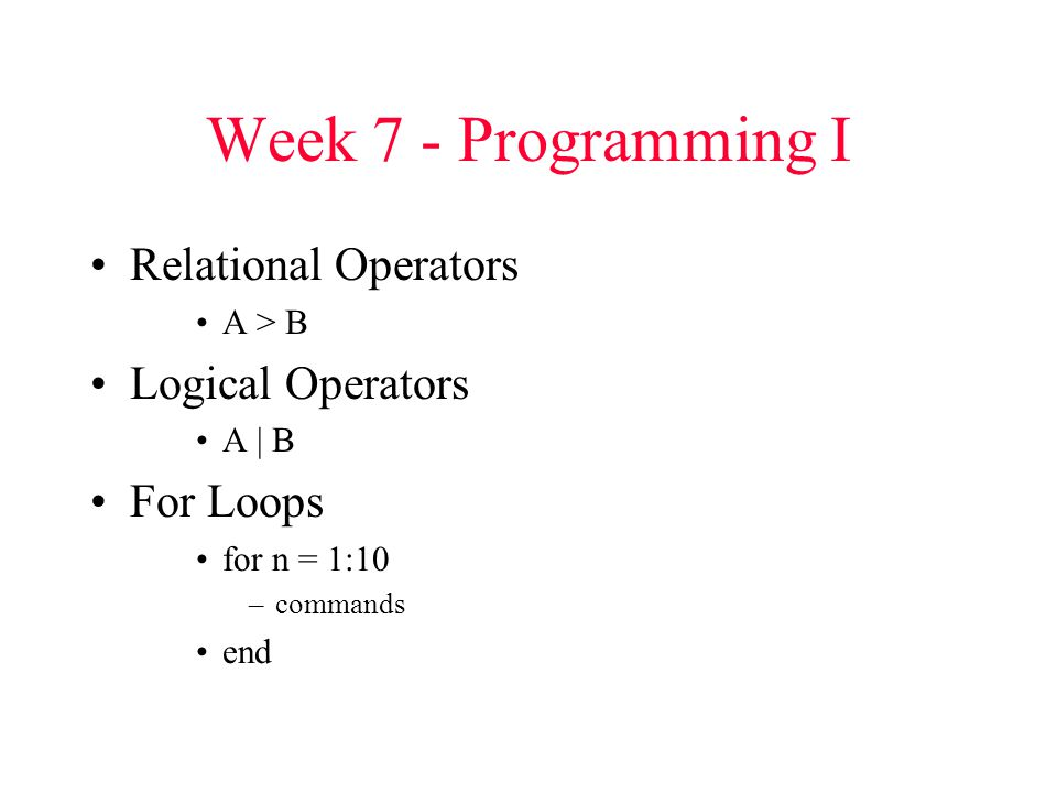 Week 7 - Programming I Relational Operators A > B Logical Operators A | B For Loops for n = 1:10 –commands end
