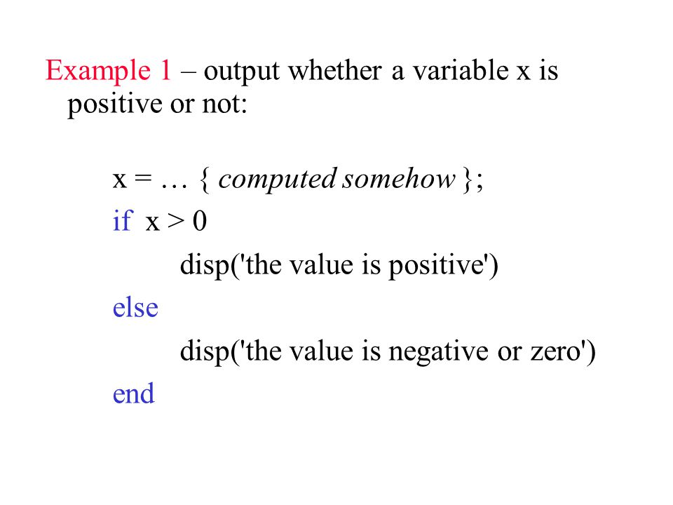 Example 1 – output whether a variable x is positive or not: x = … { computed somehow }; if x > 0 disp( the value is positive ) else disp( the value is negative or zero ) end