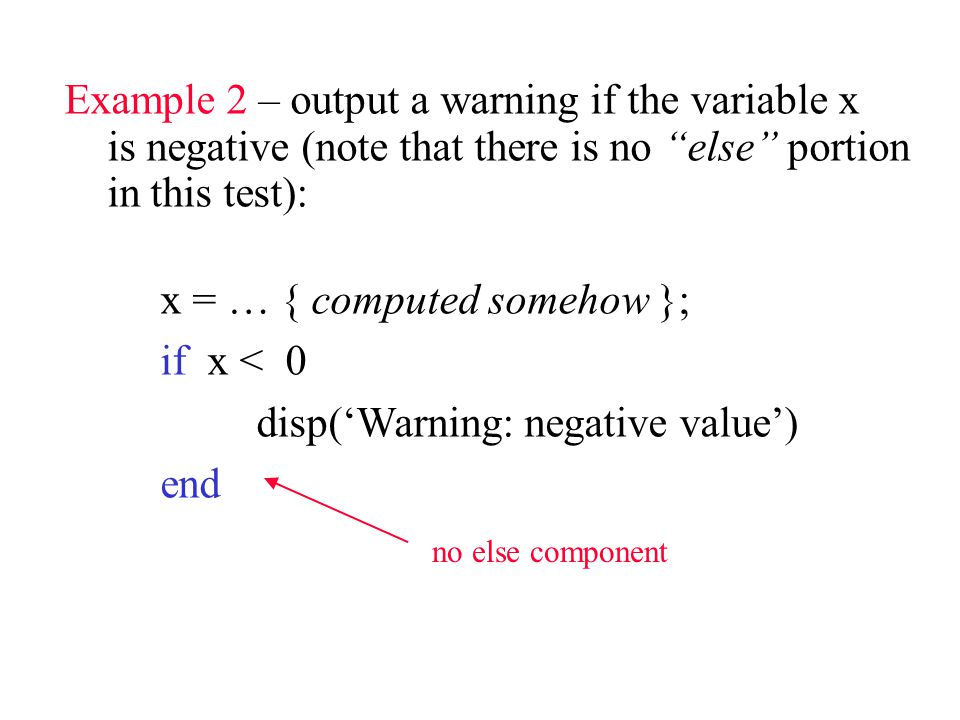 Example 2 – output a warning if the variable x is negative (note that there is no else portion in this test): x = … { computed somehow }; if x < 0 disp('Warning: negative value') end no else component