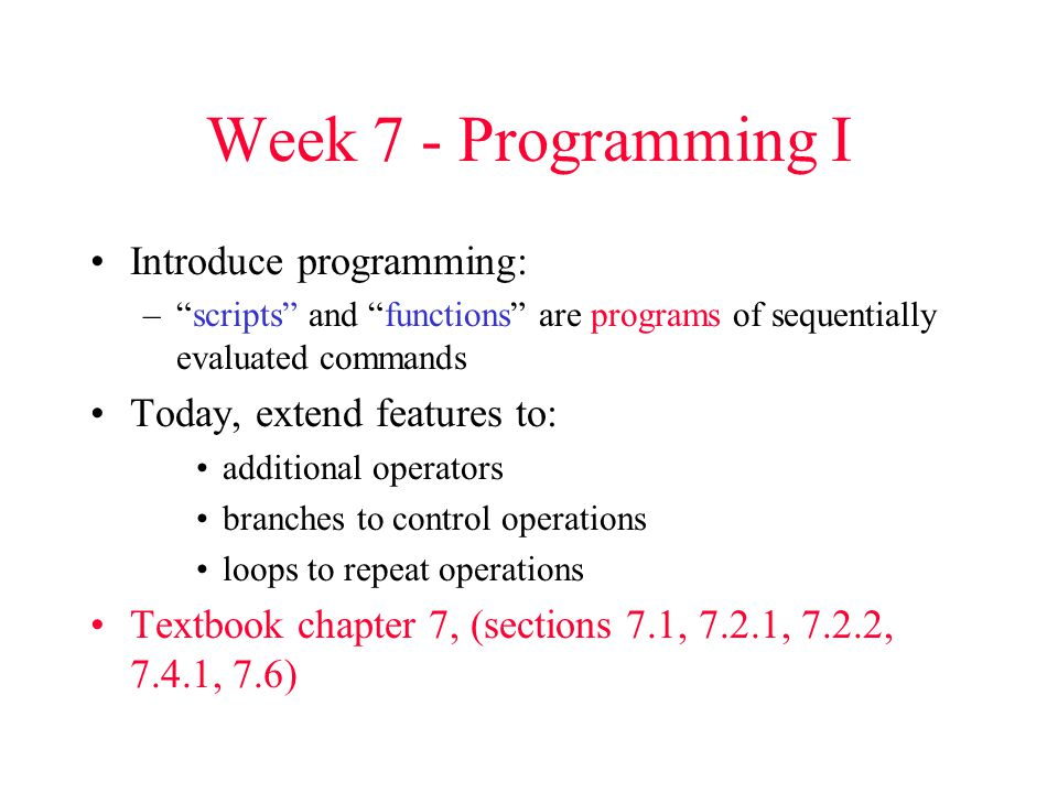 Week 7 - Programming I Introduce programming: – scripts and functions are programs of sequentially evaluated commands Today, extend features to: additional operators branches to control operations loops to repeat operations Textbook chapter 7, (sections 7.1, 7.2.1, 7.2.2, 7.4.1, 7.6)