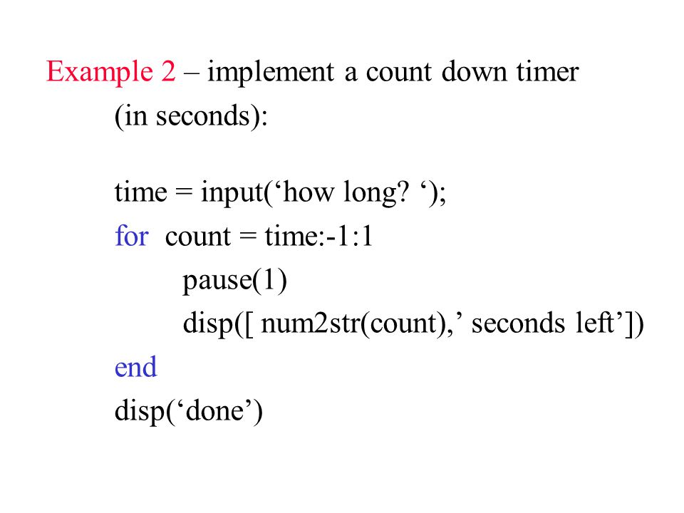 Example 2 – implement a count down timer (in seconds): time = input('how long.