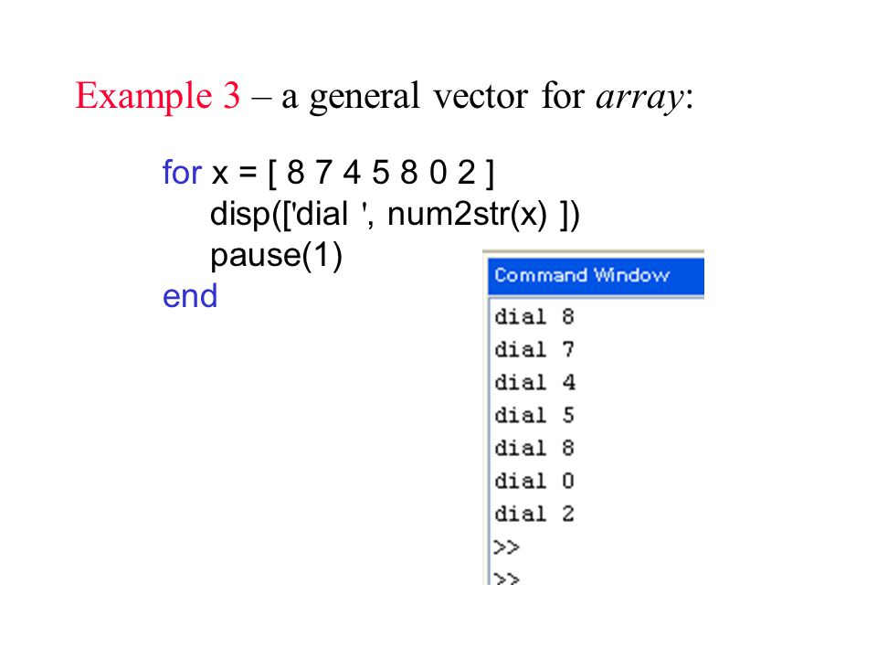 Example 3 – a general vector for array: for x = [ ] disp([ dial , num2str(x) ]) pause(1) end