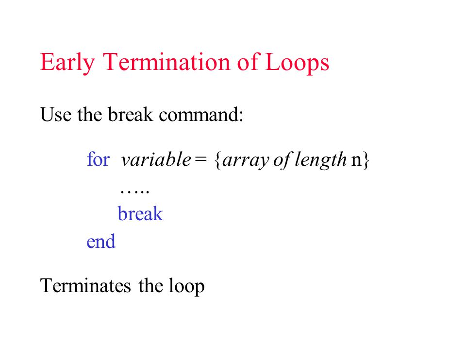 Early Termination of Loops Use the break command: for variable = {array of length n} …..