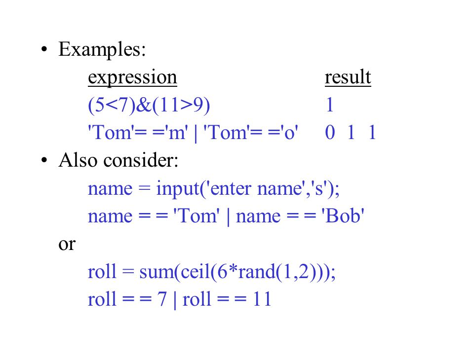 Examples: expressionresult (5 9)1 Tom = = m | Tom = = o Also consider: name = input( enter name , s ); name = = Tom | name = = Bob or roll = sum(ceil(6*rand(1,2))); roll = = 7 | roll = = 11