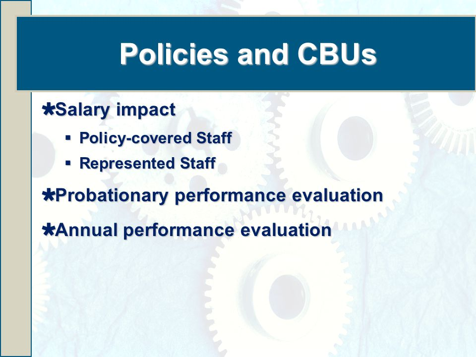 Policies and CBUs  Salary impact  Policy-covered Staff  Represented Staff  Probationary performance evaluation  Annual performance evaluation