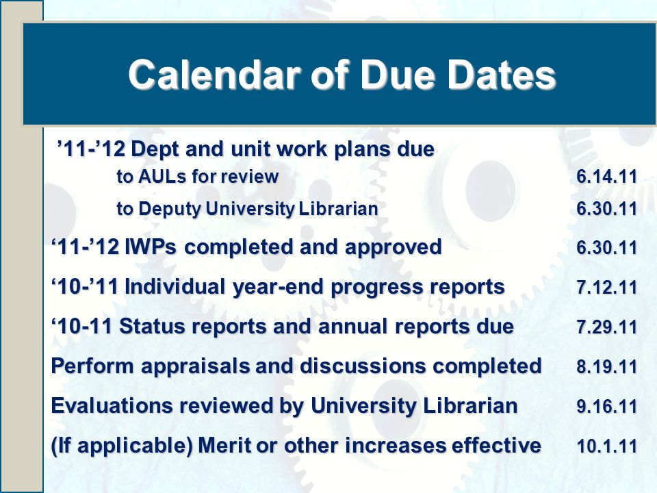 Calendar of Due Dates '11-'12 Dept and unit work plans due '11-'12 Dept and unit work plans due to AULs for review to Deputy University Librarian '11-'12 IWPs completed and approved '10-'11 Individual year-end progress reports '10-11 Status reports and annual reports due Perform appraisals and discussions completed Evaluations reviewed by University Librarian (If applicable) Merit or other increases effective