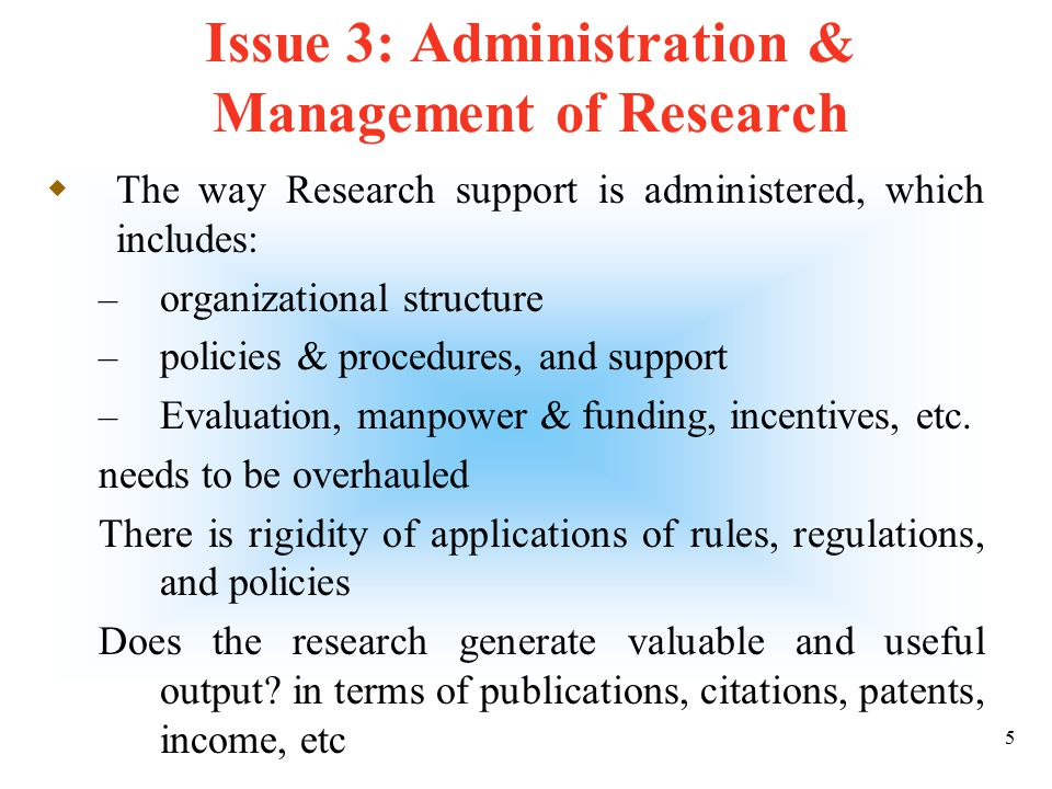 4 Issue 2: Collaboration  Collaborative research is almost non-existent  There is a need to improve collaboration with research institutes and universities, both local and international  Further, collaboration with and integration of activities of RI with academic departments must be encouraged  Industrial collaboration must be pursued aggressively, and support for industry funded research must be sought