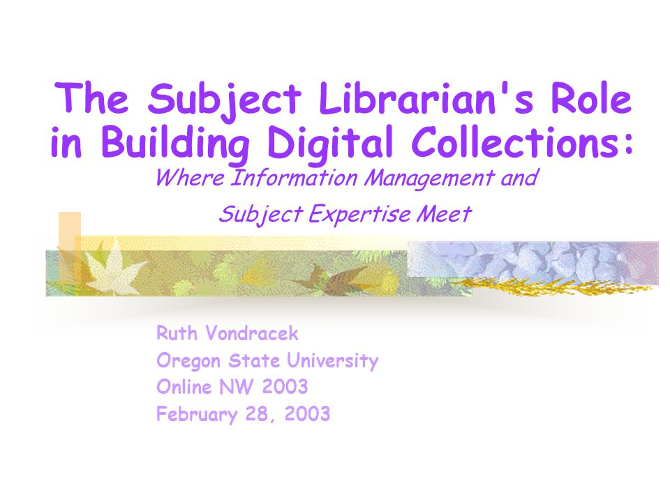 The Subject Librarian s Role in Building Digital Collections: Where Information Management and Subject Expertise Meet Ruth Vondracek Oregon State University Online NW 2003 February 28, 2003