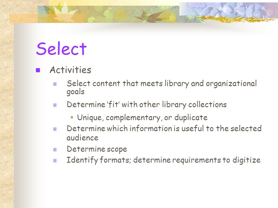 Select Activities Select content that meets library and organizational goals Determine 'fit' with other library collections  Unique, complementary, or duplicate Determine which information is useful to the selected audience Determine scope Identify formats; determine requirements to digitize