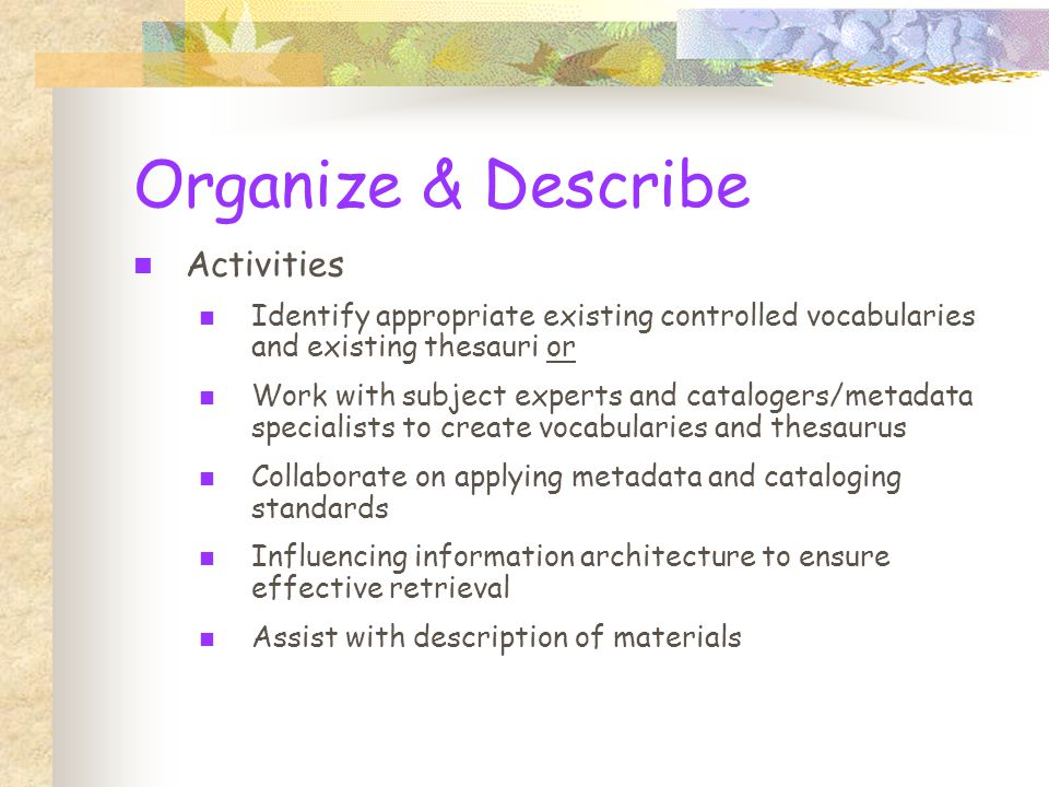 Organize & Describe Activities Identify appropriate existing controlled vocabularies and existing thesauri or Work with subject experts and catalogers/metadata specialists to create vocabularies and thesaurus Collaborate on applying metadata and cataloging standards Influencing information architecture to ensure effective retrieval Assist with description of materials