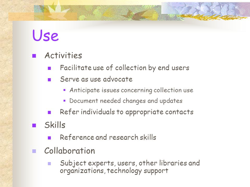 Use Activities Facilitate use of collection by end users Serve as use advocate  Anticipate issues concerning collection use  Document needed changes and updates Refer individuals to appropriate contacts Skills Reference and research skills Collaboration Subject experts, users, other libraries and organizations, technology support