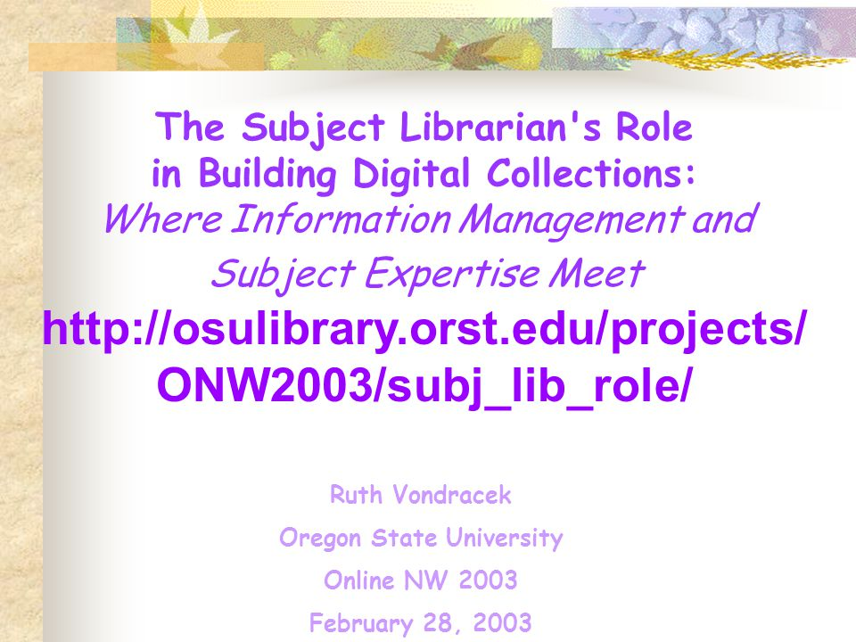 The Subject Librarian s Role in Building Digital Collections: Where Information Management and Subject Expertise Meet   ONW2003/subj_lib_role/ Ruth Vondracek Oregon State University Online NW 2003 February 28, 2003