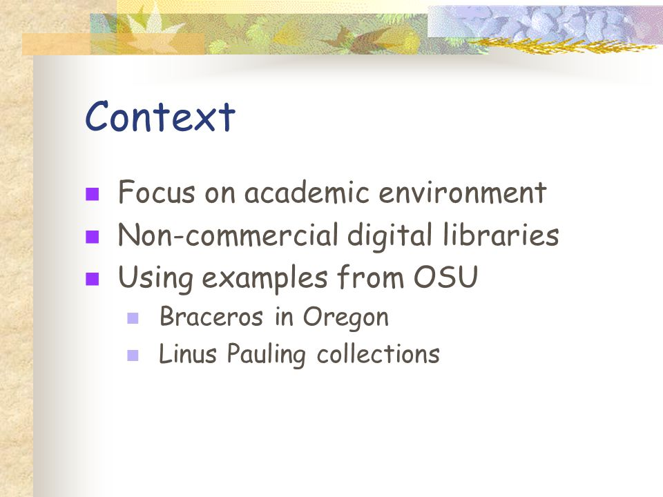 Context Focus on academic environment Non-commercial digital libraries Using examples from OSU Braceros in Oregon Linus Pauling collections