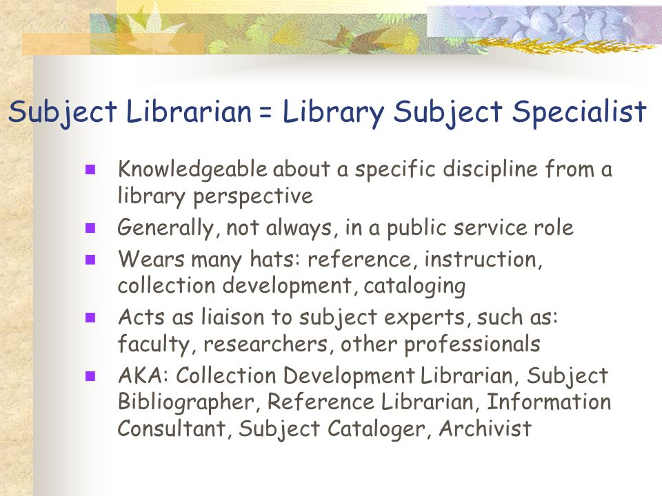 Subject Librarian = Library Subject Specialist Knowledgeable about a specific discipline from a library perspective Generally, not always, in a public service role Wears many hats: reference, instruction, collection development, cataloging Acts as liaison to subject experts, such as: faculty, researchers, other professionals AKA: Collection Development Librarian, Subject Bibliographer, Reference Librarian, Information Consultant, Subject Cataloger, Archivist
