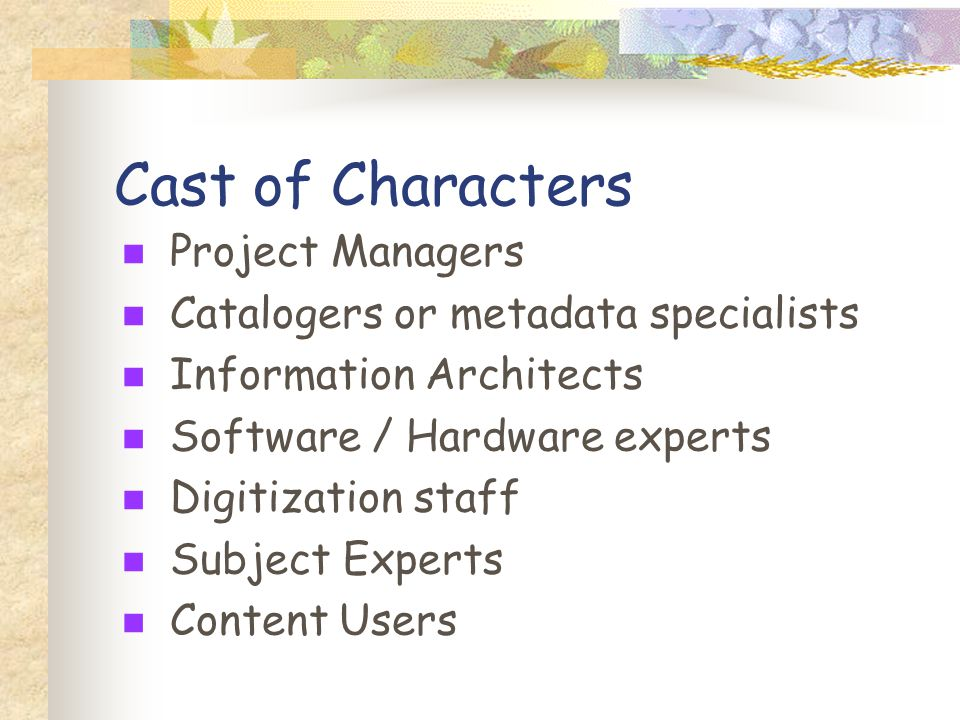 Cast of Characters Project Managers Catalogers or metadata specialists Information Architects Software / Hardware experts Digitization staff Subject Experts Content Users