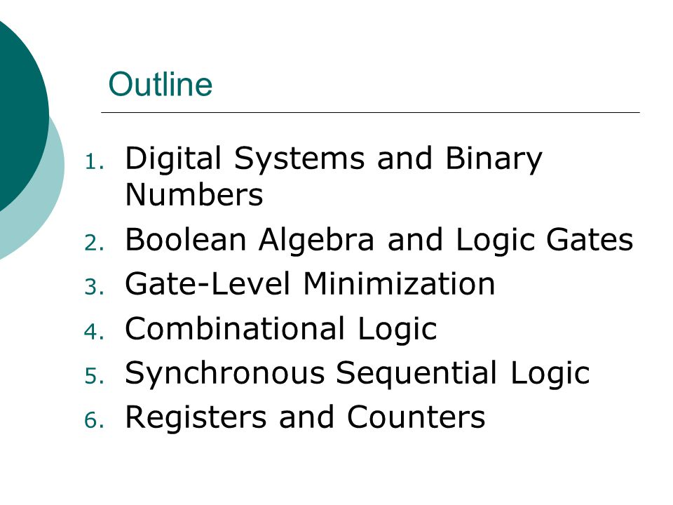 Outline 1. Digital Systems and Binary Numbers 2. Boolean Algebra and Logic Gates 3.