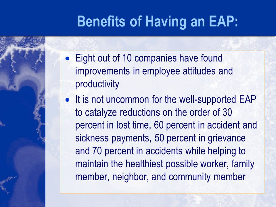 Benefits of Having an EAP:  Eight out of 10 companies have found improvements in employee attitudes and productivity  It is not uncommon for the well-supported EAP to catalyze reductions on the order of 30 percent in lost time, 60 percent in accident and sickness payments, 50 percent in grievance and 70 percent in accidents while helping to maintain the healthiest possible worker, family member, neighbor, and community member