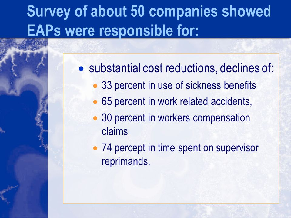 Survey of about 50 companies showed EAPs were responsible for:  substantial cost reductions, declines of:  33 percent in use of sickness benefits  65 percent in work related accidents,  30 percent in workers compensation claims  74 percept in time spent on supervisor reprimands.