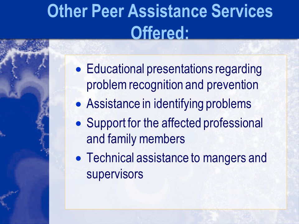 Other Peer Assistance Services Offered:  Educational presentations regarding problem recognition and prevention  Assistance in identifying problems  Support for the affected professional and family members  Technical assistance to mangers and supervisors
