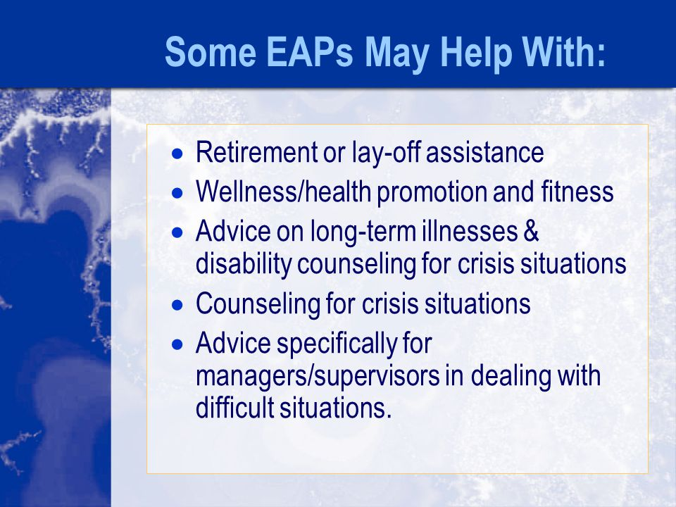Some EAPs May Help With:  Retirement or lay-off assistance  Wellness/health promotion and fitness  Advice on long-term illnesses & disability counseling for crisis situations  Counseling for crisis situations  Advice specifically for managers/supervisors in dealing with difficult situations.