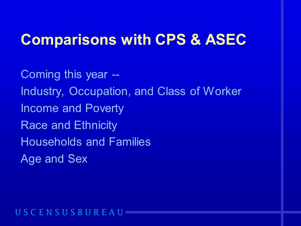 Comparisons with CPS & ASEC Coming this year -- Industry, Occupation, and Class of Worker Income and Poverty Race and Ethnicity Households and Families Age and Sex