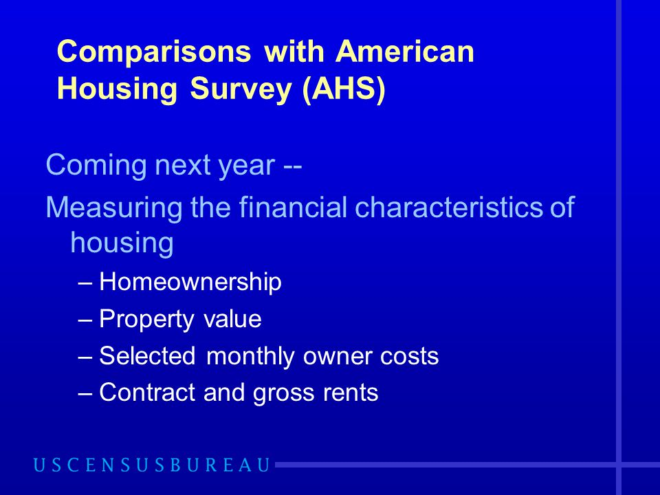 Comparisons with American Housing Survey (AHS) Coming next year -- Measuring the financial characteristics of housing –Homeownership –Property value –Selected monthly owner costs –Contract and gross rents