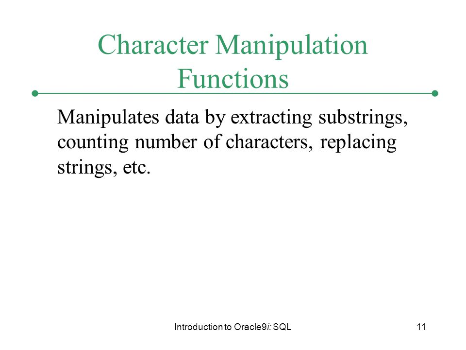 Introduction to Oracle9i: SQL11 Character Manipulation Functions Manipulates data by extracting substrings, counting number of characters, replacing strings, etc.
