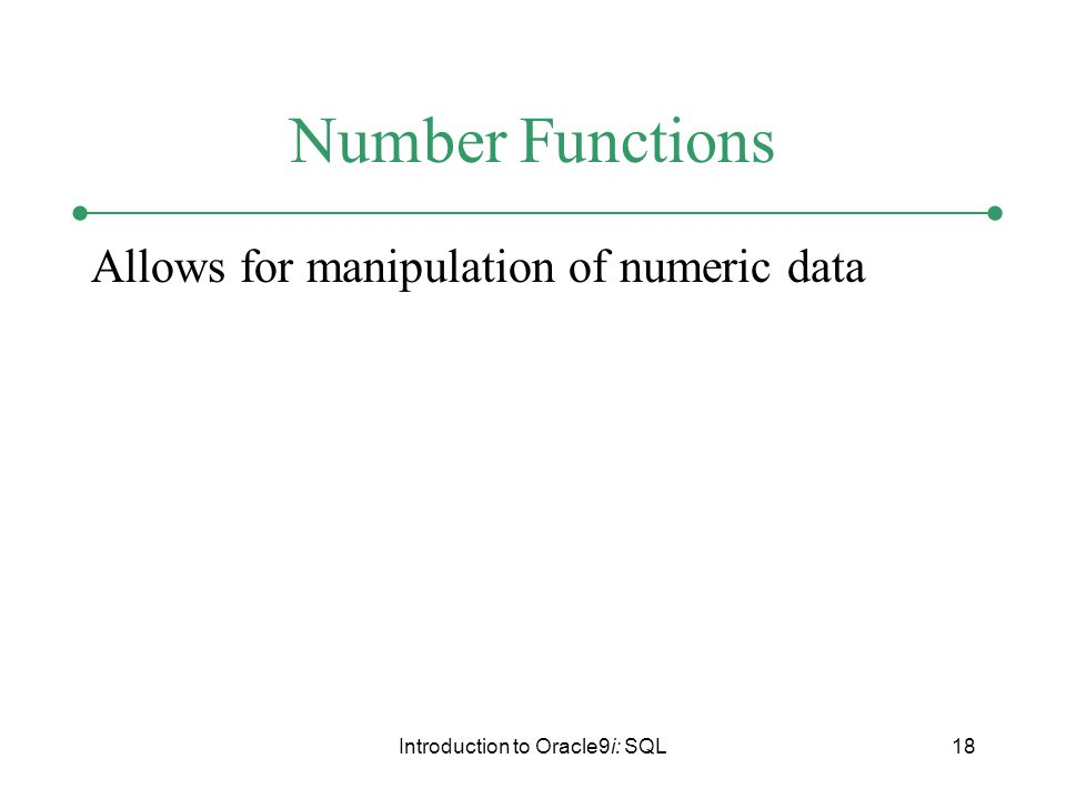 Introduction to Oracle9i: SQL18 Number Functions Allows for manipulation of numeric data