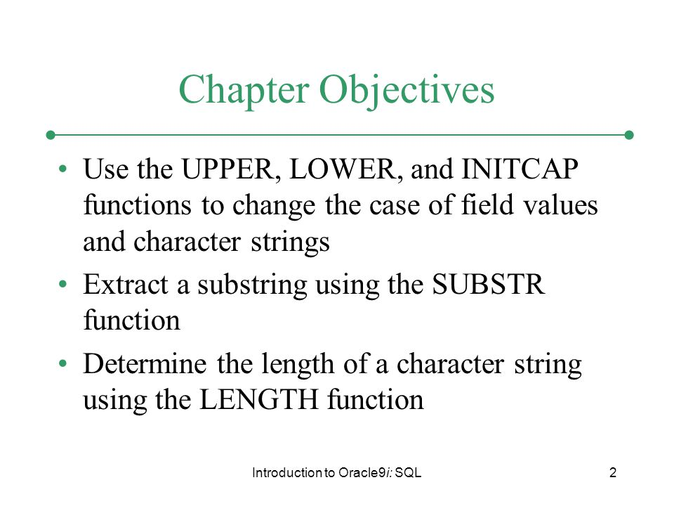 Introduction to Oracle9i: SQL2 Chapter Objectives Use the UPPER, LOWER, and INITCAP functions to change the case of field values and character strings Extract a substring using the SUBSTR function Determine the length of a character string using the LENGTH function