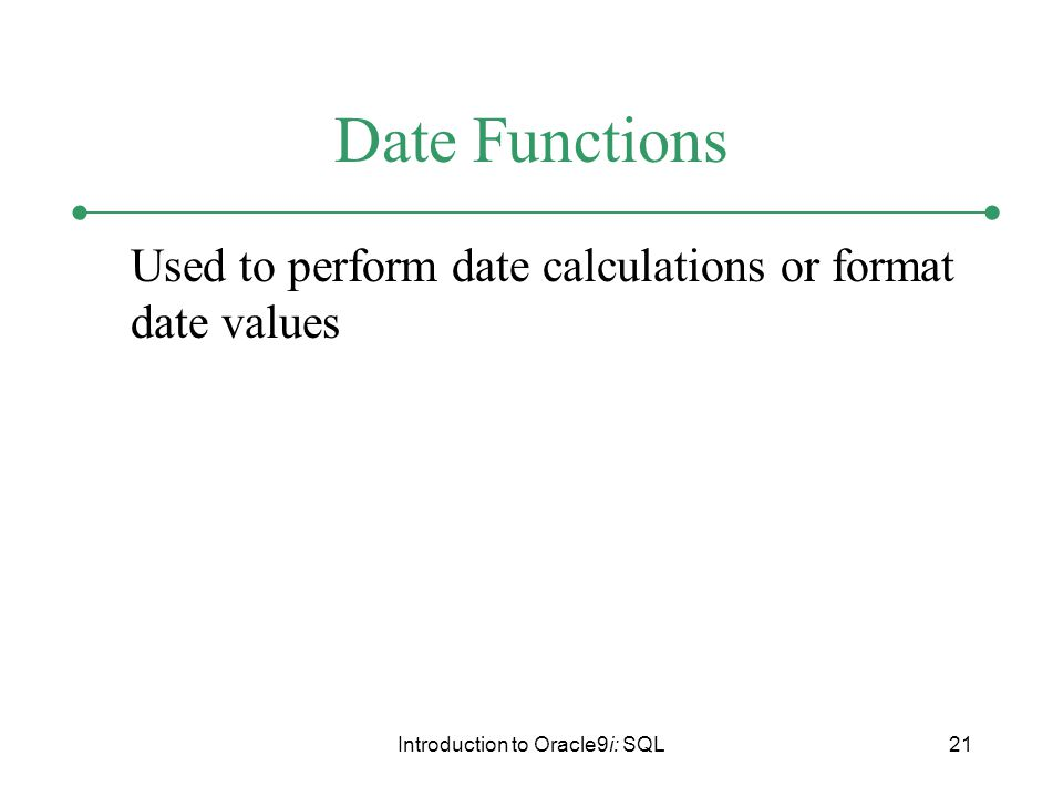 Introduction to Oracle9i: SQL21 Date Functions Used to perform date calculations or format date values
