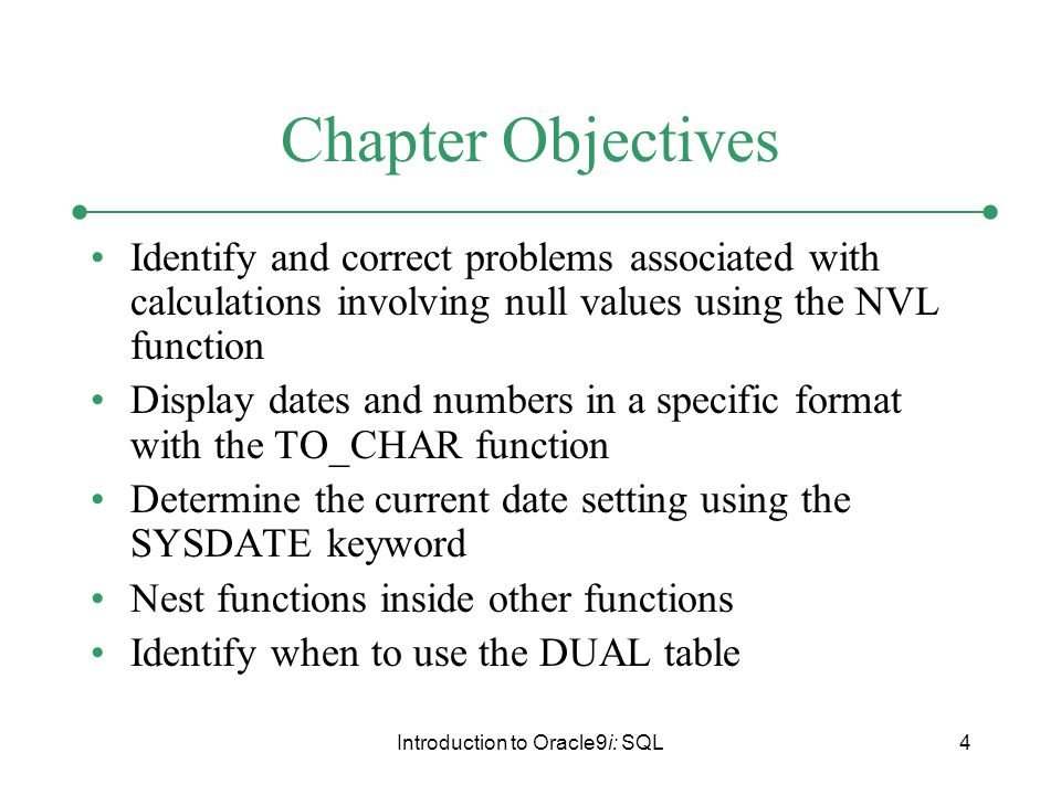Introduction to Oracle9i: SQL4 Chapter Objectives Identify and correct problems associated with calculations involving null values using the NVL function Display dates and numbers in a specific format with the TO_CHAR function Determine the current date setting using the SYSDATE keyword Nest functions inside other functions Identify when to use the DUAL table