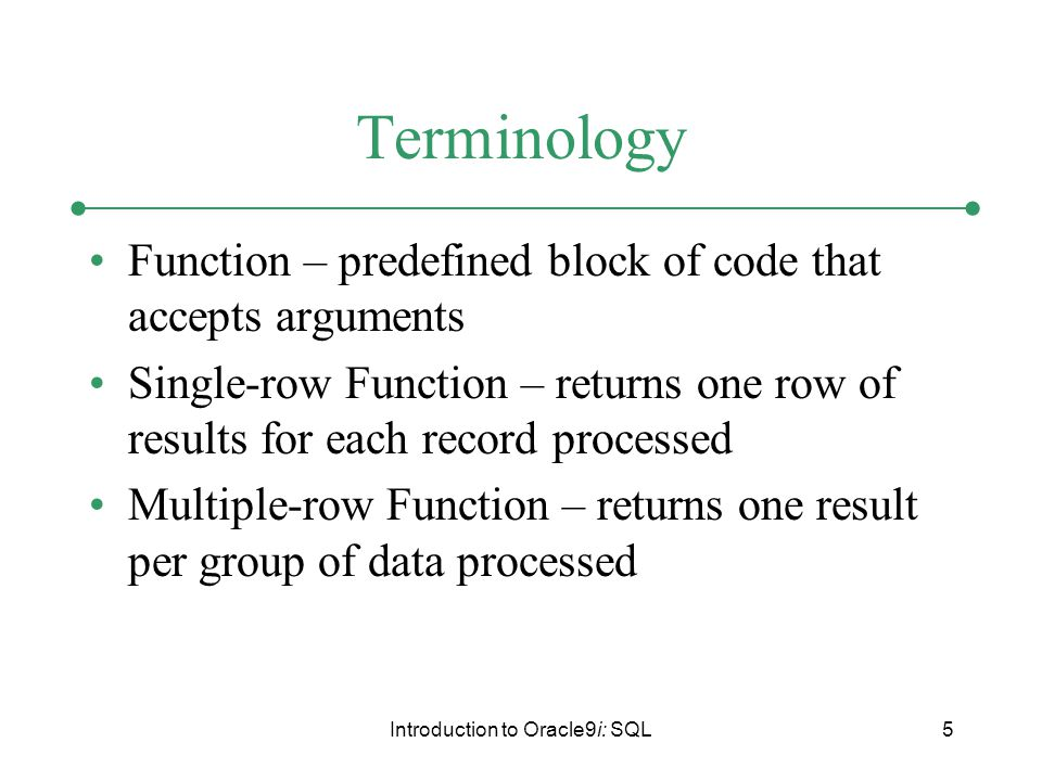 Introduction to Oracle9i: SQL5 Terminology Function – predefined block of code that accepts arguments Single-row Function – returns one row of results for each record processed Multiple-row Function – returns one result per group of data processed