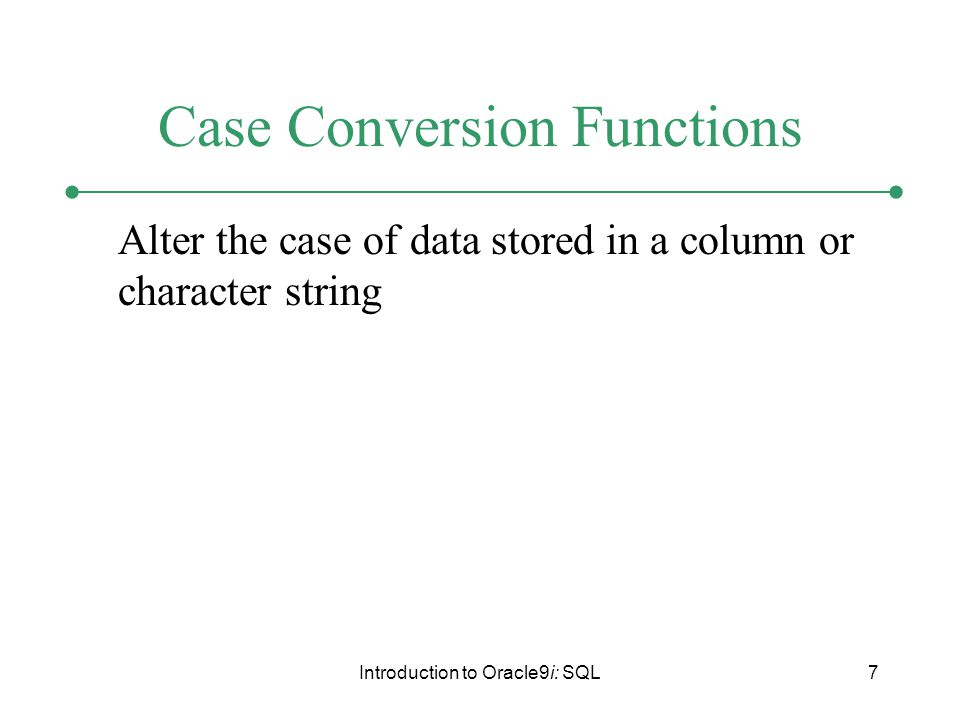 Introduction to Oracle9i: SQL7 Case Conversion Functions Alter the case of data stored in a column or character string