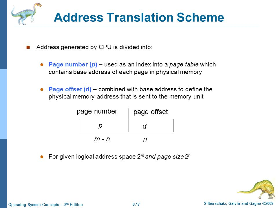 8.17 Silberschatz, Galvin and Gagne ©2009 Operating System Concepts – 8 th Edition Address Translation Scheme Address generated by CPU is divided into: Page number (p) – used as an index into a page table which contains base address of each page in physical memory Page offset (d) – combined with base address to define the physical memory address that is sent to the memory unit For given logical address space 2 m and page size 2 n page number page offset p d m - n n