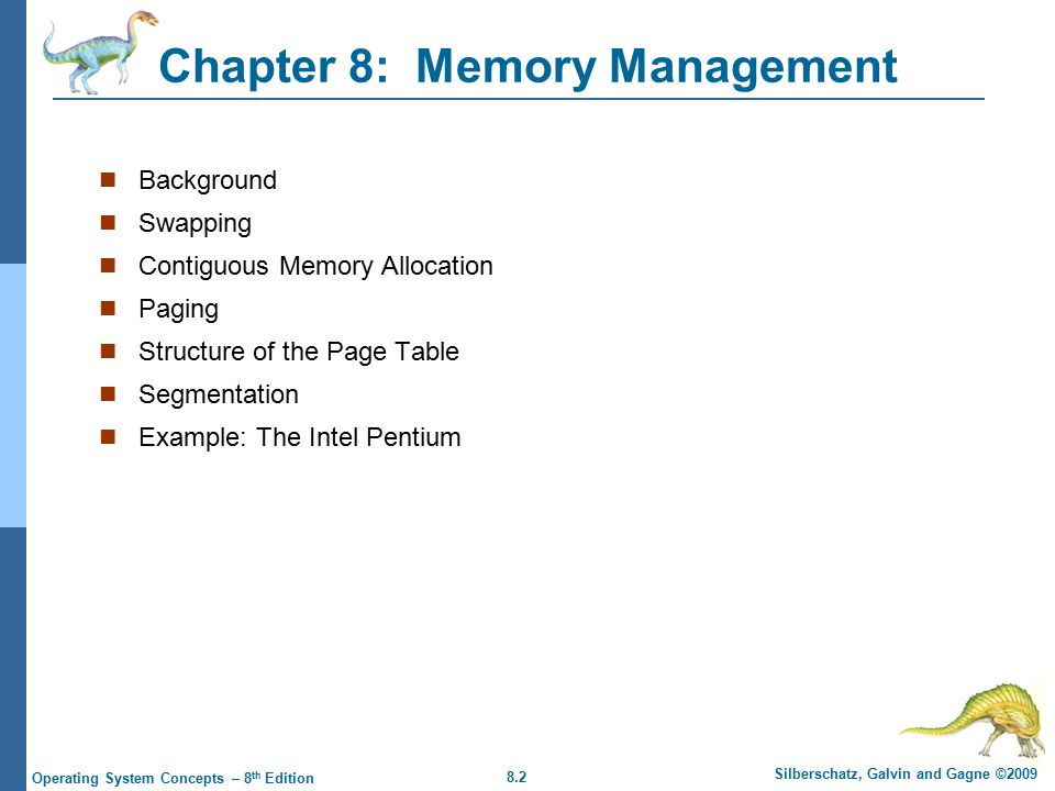 8.2 Silberschatz, Galvin and Gagne ©2009 Operating System Concepts – 8 th Edition Chapter 8: Memory Management Background Swapping Contiguous Memory Allocation Paging Structure of the Page Table Segmentation Example: The Intel Pentium