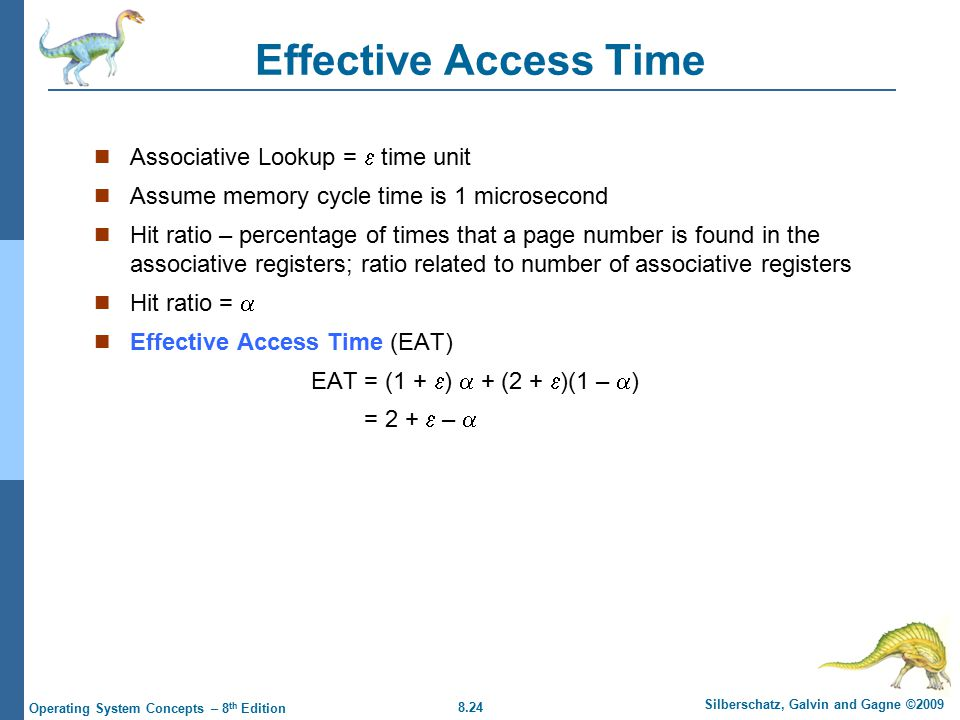 8.24 Silberschatz, Galvin and Gagne ©2009 Operating System Concepts – 8 th Edition Effective Access Time Associative Lookup =  time unit Assume memory cycle time is 1 microsecond Hit ratio – percentage of times that a page number is found in the associative registers; ratio related to number of associative registers Hit ratio =  Effective Access Time (EAT) EAT = (1 +  )  + (2 +  )(1 –  ) = 2 +  – 