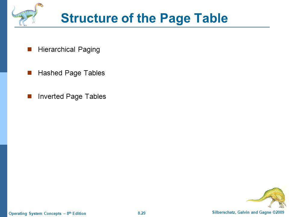 8.29 Silberschatz, Galvin and Gagne ©2009 Operating System Concepts – 8 th Edition Structure of the Page Table Hierarchical Paging Hashed Page Tables Inverted Page Tables