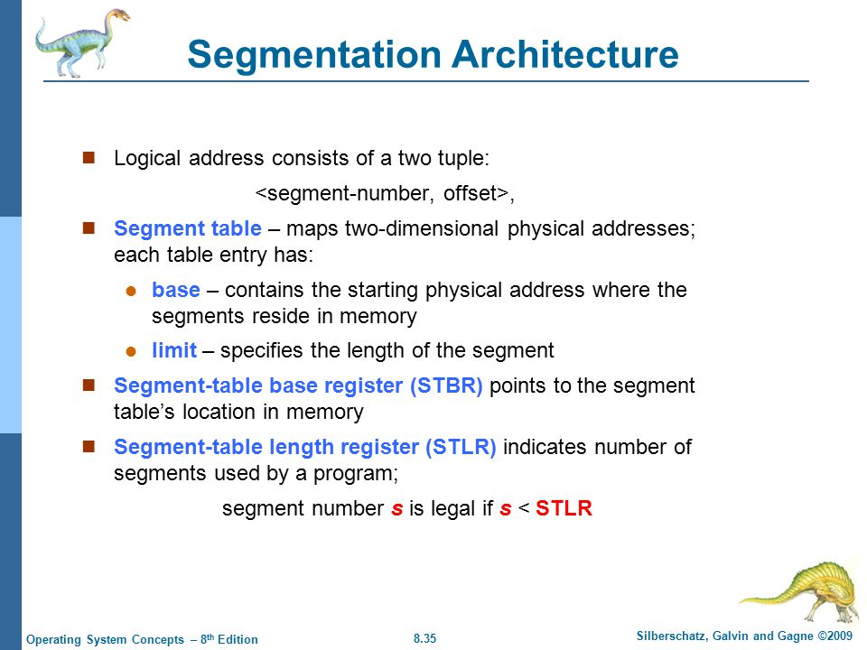 8.35 Silberschatz, Galvin and Gagne ©2009 Operating System Concepts – 8 th Edition Segmentation Architecture Logical address consists of a two tuple:, Segment table – maps two-dimensional physical addresses; each table entry has: base – contains the starting physical address where the segments reside in memory limit – specifies the length of the segment Segment-table base register (STBR) points to the segment table's location in memory Segment-table length register (STLR) indicates number of segments used by a program; segment number s is legal if s < STLR